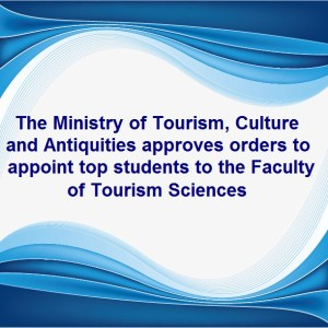 The Ministry of Tourism, Culture and Antiquities approves orders to appoint top students to the Faculty of Tourism Sciences