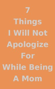 7 Things I Will Not Apologize For While Being A Mom