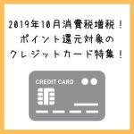 2019年10月消費税増税! ポイント還元対象の クレジットカード特集!