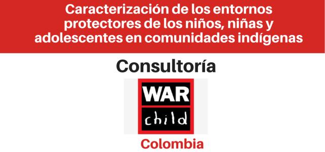 Consultoría para desarrollar una caracterización de los entornos protectores de los niños, niñas y adolescentes en comunidades indígenas War Child