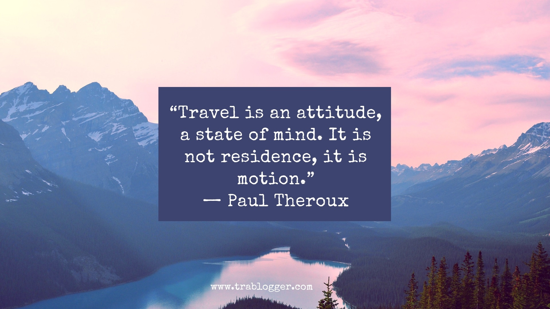 """Travel is an attitude, a state of mind. It is not residence, it is motion.""— Paul Theroux"