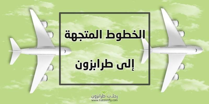 كم ساعه بالطائرة من الرياض الى طرابزون رحلات طرابزون المباشرة
