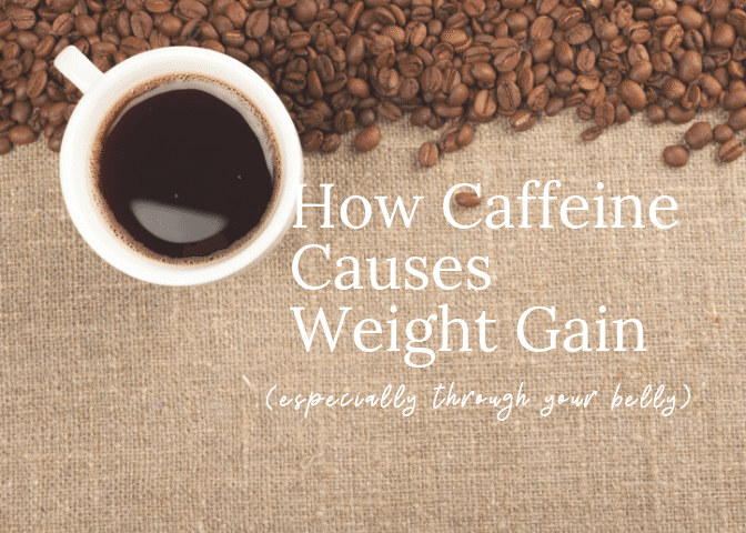 caffeine can cause weight gain and belly fat