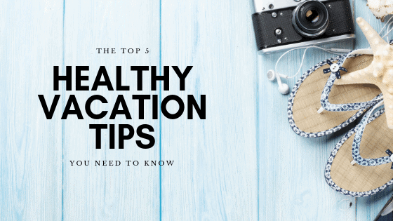Top 5 Healthy Vacation Tips to Feel Great Before, During & After Your Trip