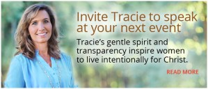 Invite Tracie to Speak at Your Next Event... Tracie's gentle spirit and transparency inspire women to live intentionally for Christ.