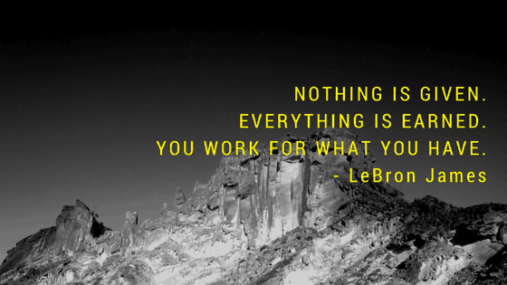 Nothing is given. Everything is earned. You work for what you have. -Lebron James-