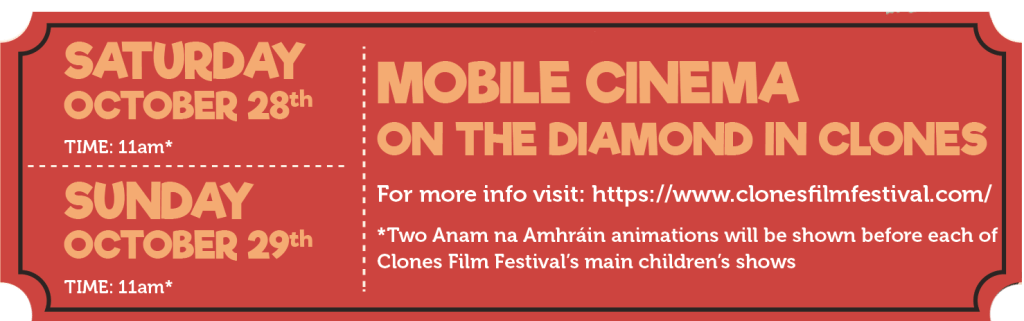 When: Saturday 28th October at 11am* Sunday 29th October at 11am* *Two Anam na Amhráin animations will be shown before each of Clones Film Festival's main children's shows Where: Mobile Cinema on the Diamond in Clones