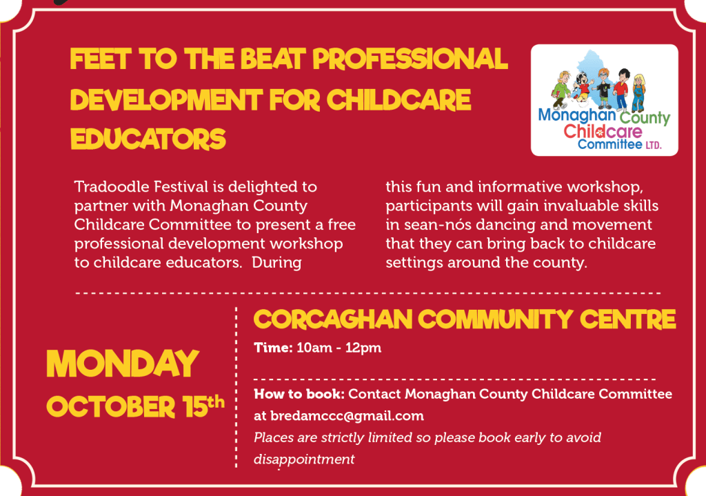 Feet to the Beat professional development for childcare educators Tradoodle Festival is delighted to partner with Monaghan County Childcare Committee to present a free professional development workshop to childcare educators. During this fun and informative workshop, participants will gain invaluable skills in sean-nós dancing and movement that they can bring back to childcare settings around the county. When: Monday 15th October Where: Corcaghan Community Centre Time: 10am - 12pm How to book: Contact Monaghan County Childcare Committee at bredamccc@gmail.com Places are strictly limited so please book early to avoid disappointment