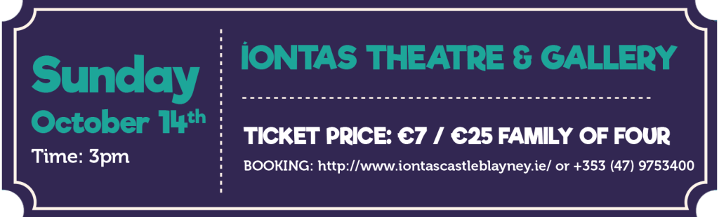 Íontas Theatre & Gallery Date: Sunday 14th October Time: 3pm Ticket price: €7 adults / €25 Family of Four BOOKING: http://www.iontascastleblayney.ie/ or +353 (47) 9753400