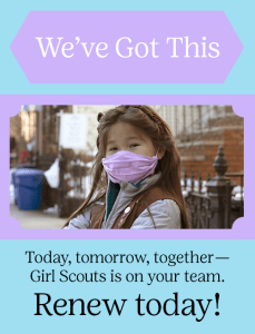 Today, tomorrow, together—We've got this. Renew your Girl Scout Membership today!