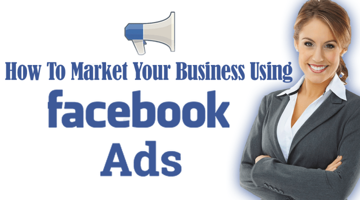 How To Market Your Business Using Facebook Ads
