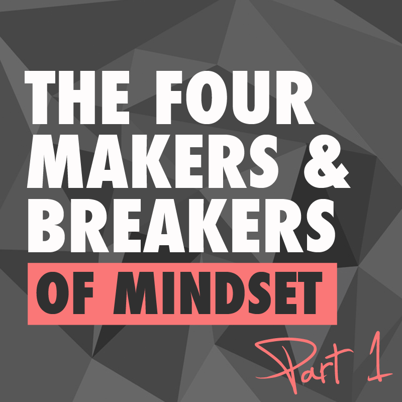 The 4 Makers & Breakers of Mindset – pt. 1