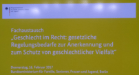 Fachaustausch 'Geschlecht im Recht: gesetzliche Regelungsbedarfe zur Anerkennung und zum Schutz geschlechtlicher Vielfalt' 16.02.2017