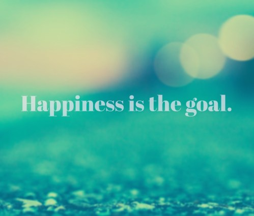 Happiness it the goal