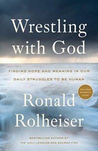 Wrestling with God: Finding Hope and Meaning in Our  Daily Struggles to Be Human, by Ronald Rolheiser