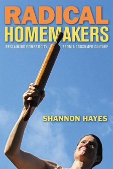 Radical Homemakers: Reclaiming Domesticity from a Consumer Culture by Shannon Hayes, Left to Write Press, 352 pp, $17.23.