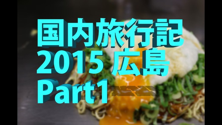 国内旅行記 2015 広島 Part1
