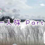 〜一人旅〜 Part1