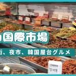 【韓国旅行】釜山国際市場:屋台グルメ、雑貨などなんでもある庶民派市場