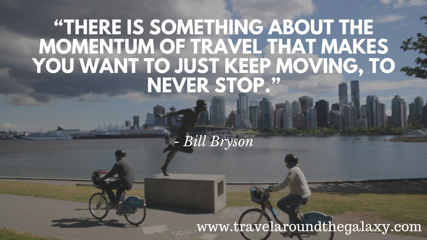 """There is something about the momentum of travel that makes you want to just keep moving, to never stop."" - Bill Bryson"