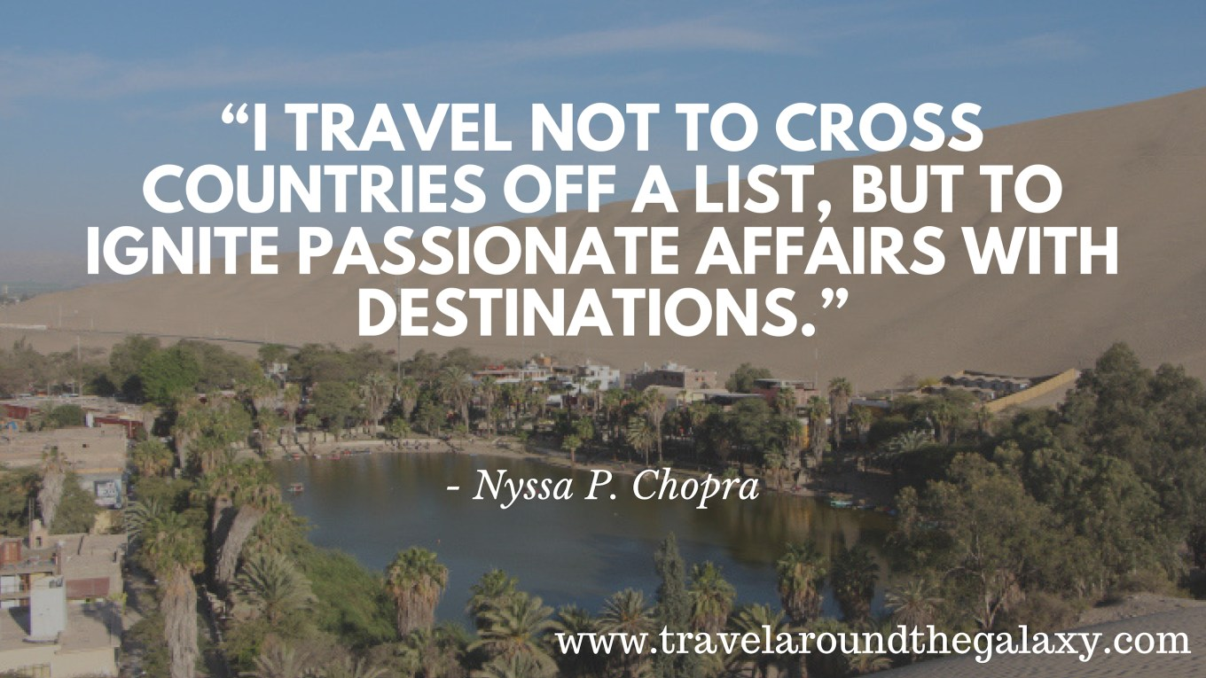 """I travel not to cross countries off a list, but to ignite passionate affairs with destinations."""