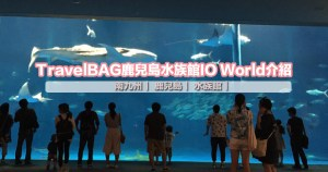 TravelBAG 鹿兒島水族館IO World介紹