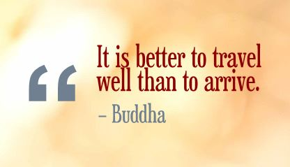 It is better to travel well than to arrive ~ Buddha
