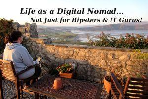 Life as a Digital Nomad... Not Just For Hipsters & IT Gurus