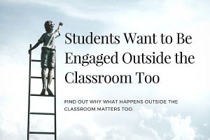 Students Want to Be Engaged Outside the Classroom Too. Teachers have a huge impact on students in the classroom. Find out why what happens outside the classroom matters too.