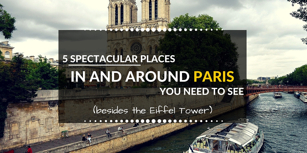 5 SPECTACULAR PLACESin and around Paris you need to see(Besides the eiffel tower)