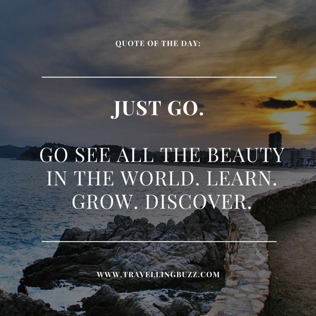Best travel quotes Just go. Go see all the beauty in the world. Grow. Learn. Discover.