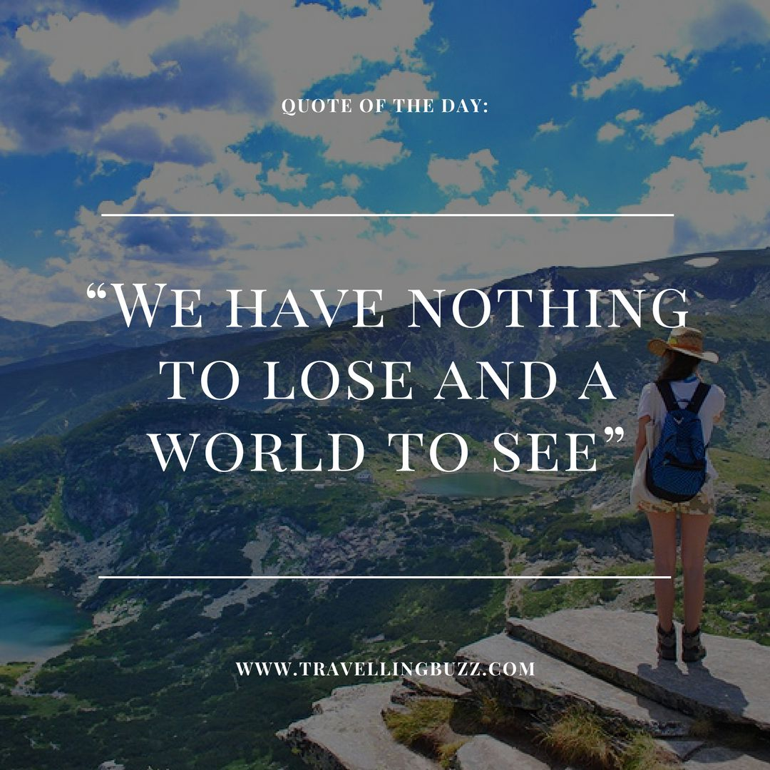 Best Travel Quotes We Have Nothing To Lose And A World To See