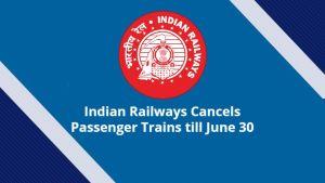 Indian Railways Cancels Passenger Trains till June 30