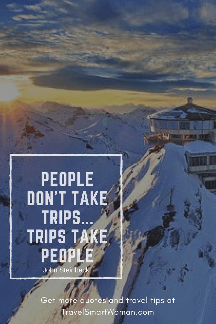 """People don't take trips...trips take people."" --John Steinbeck"