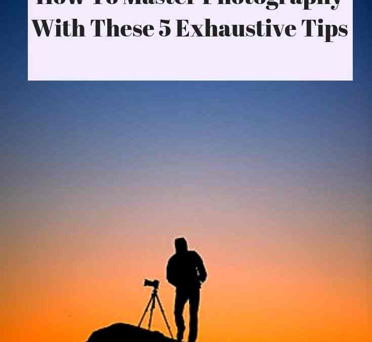 How To Master Photography With These 5 Exhaustive Tips