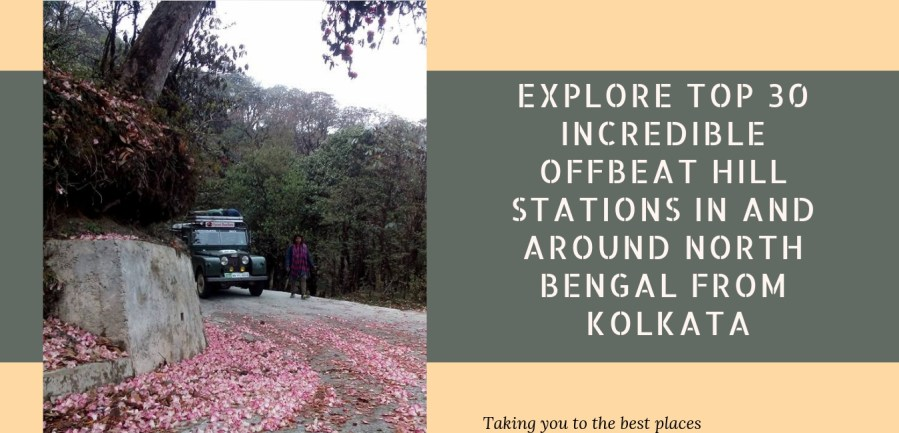 Explore Top 30 incredible Offbeat Hill Stations in and around North Bengal From Kolkata