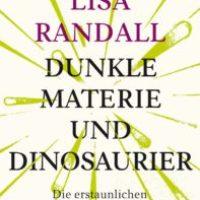 Dunkle Materie und Dinosaurier. Die erstaunlichen Zusammenhänge des Universums von Lisa Randall
