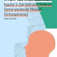 Irren ist menschlich. Kapitel 5: Der sich und Anderen fremd werdende Mensch (Schizophrenie) von Uwe Gonther