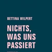 nichts, was uns passiert von Bettina Wilpert
