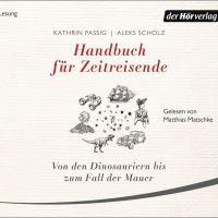Handbuch für Zeitreisende. Von den Dinosauriern bis zum Fall der Mauer von Kathrin Passig und Aleks Scholz (Hörbuch)
