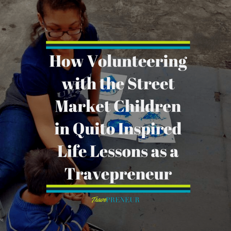 How Volunteering with the Street Market Children in Quito inspired the life lessons and success as a Travepreneur
