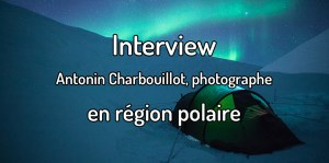 Interview - Antonin Charbouillot, photographe en région polaire