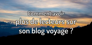 Comment avoir plus de lecteurs sur son blog voyage ?