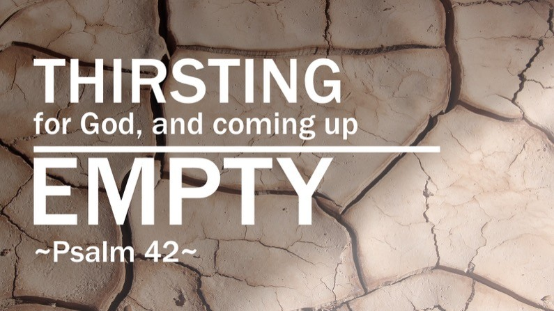Thirsting for God, and coming up empty – Psalm 42