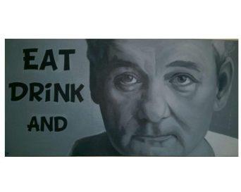 Eat Drink & Bill Murray - acrylic