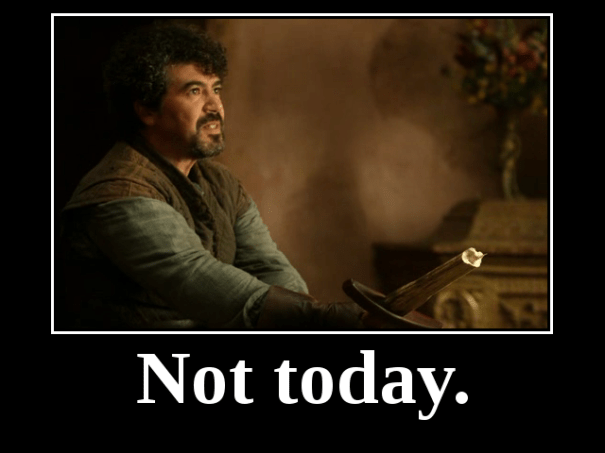 """Not today."" — Syrio Firel: ""There is only one God, and his name is Death. And there is only one thing we say to Death: 'Not today.'"" — Syrio Firel, A Game of Thrones [A Song of Ice and Fire]"