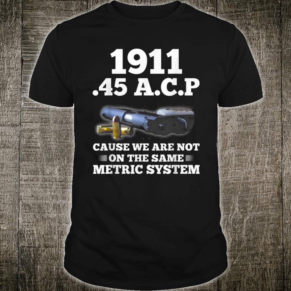 1911 45 ACP Cause We Are Not On The Same Metric System Shirt