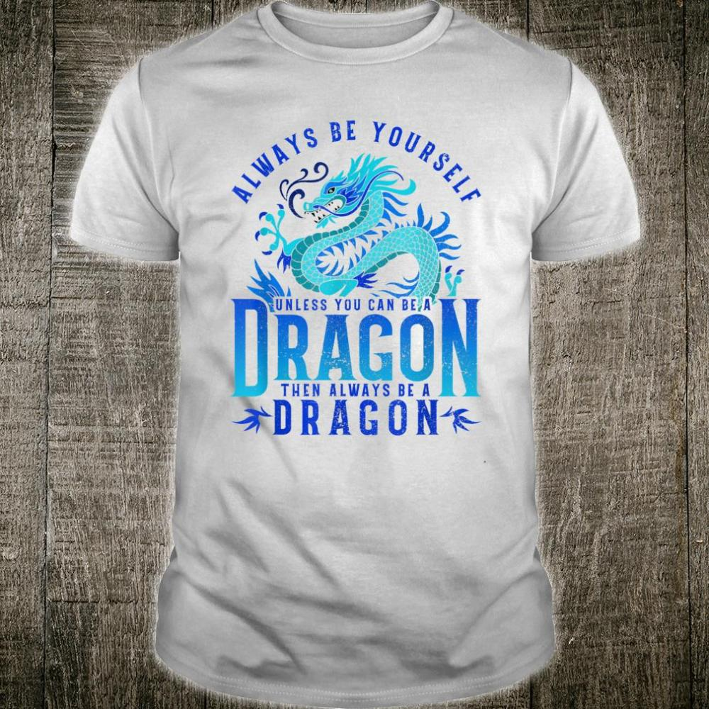 Always Be Yourself Unless You can be a Dragon Shirt
