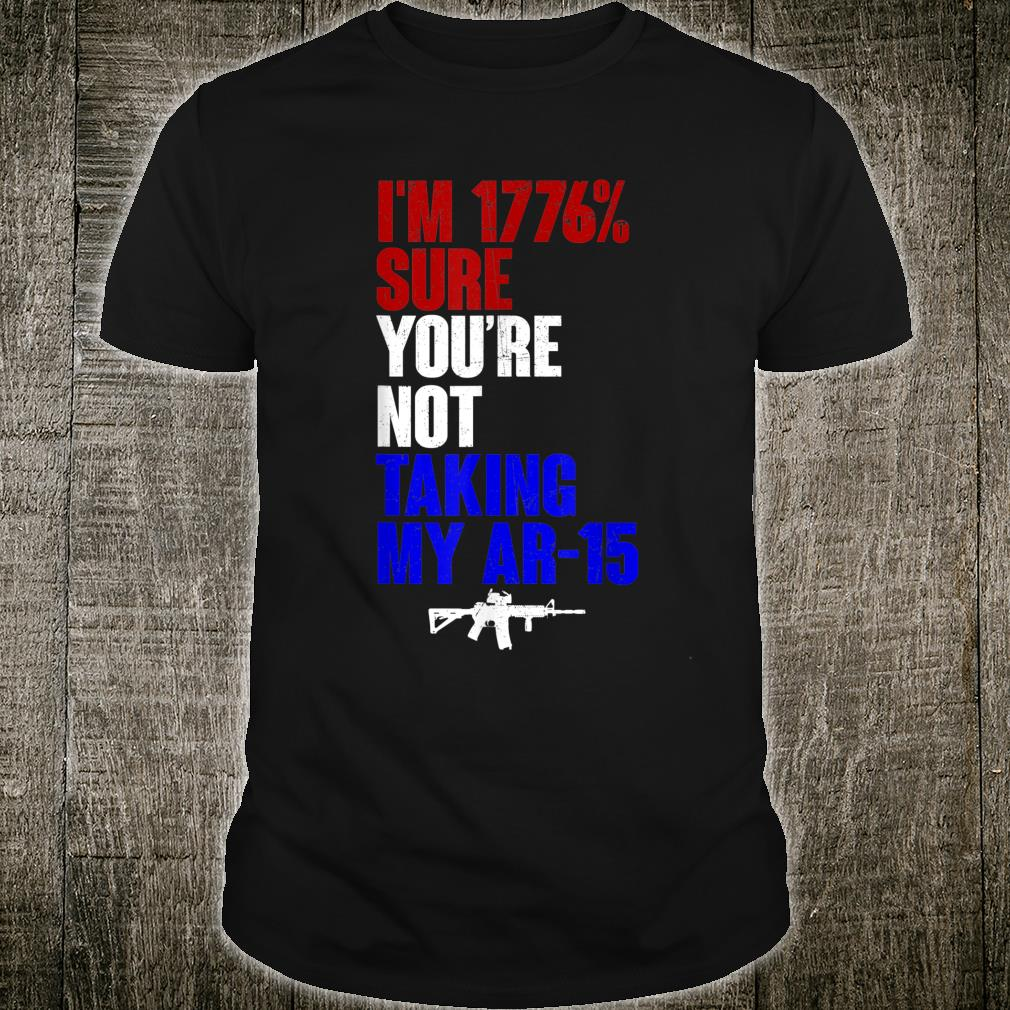 My Ar-15 I'm 1776% Sure You're Not Taking Shirt