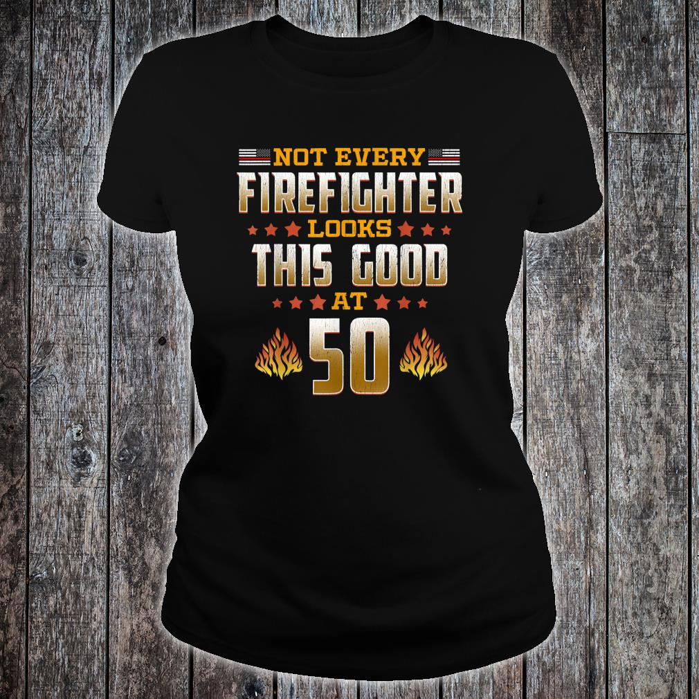 Not Every Firefighter Looks Thsi Good at 50 Shirt ladies tee